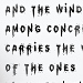 And the wind among concrete blocks carries the voices of the ones that are long gone.